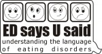 ED says U said - a chance to help others Understand the Language of Eating Disorders.